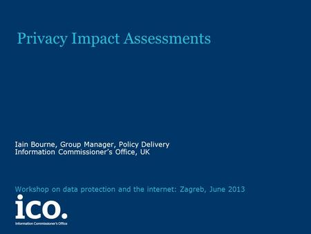 Privacy Impact Assessments Iain Bourne, Group Manager, Policy Delivery Information Commissioner's Office, UK Workshop on data protection and the internet: