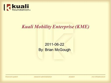 Kuali Mobility Enterprise (KME) 2011-06-22 By: Brian McGough.