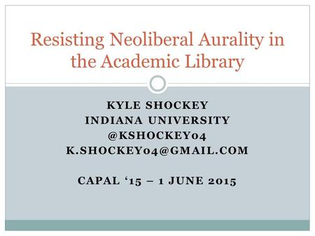 KYLE SHOCKEY INDIANA CAPAL '15 – 1 JUNE 2015 Resisting Neoliberal Aurality in the Academic Library.
