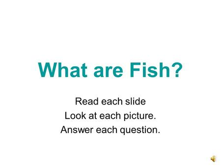 What are Fish? Read each slide Look at each picture. Answer each question.