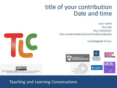Teaching and Learning Conversations your name Your job Your Institution Your contact details (email/twitter/website) a photograph of you title of your.