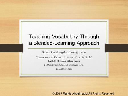 Teaching Vocabulary Through a Blended-Learning Approach Randa Abdelmagid – *Language and Culture Institute, Virginia Tech* CALL-IS Electronic.