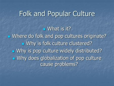 Folk and Popular Culture What is it? What is it? Where do folk and pop cultures originate? Where do folk and pop cultures originate? Why is folk culture.