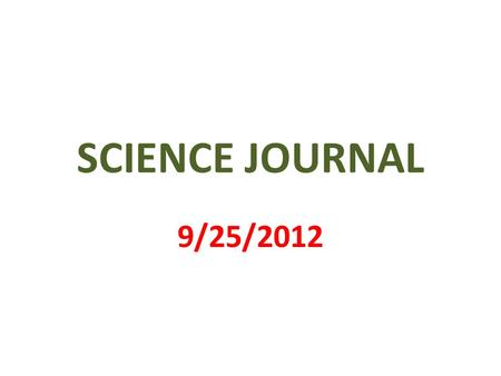 SCIENCE JOURNAL 9/25/2012. 1 st PAGE MY SCIENCE JOURNAL BY _________________.