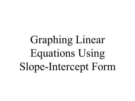 Graphing Linear Equations Using Slope-Intercept Form.