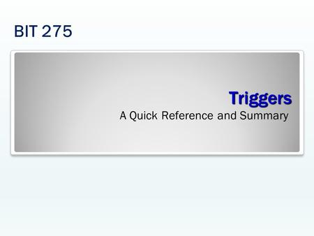 Triggers A Quick Reference and Summary BIT 275. Triggers SQL code permits you to access only one table for an INSERT, UPDATE, or DELETE statement. The.