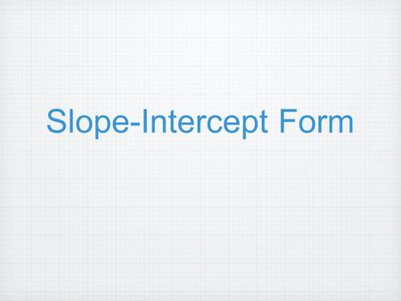 Slope-Intercept Form. Warm-up: Find the slope of the following: Find the slope of the line passing through: (-1,- 2)(3,4) Slope = 6 4 Find the slope of.