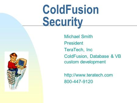 ColdFusion Security Michael Smith President TeraTech, Inc ColdFusion, Database & VB custom development  800-447-9120.