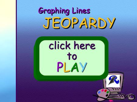 Your School Logo Graphing Lines JEOPARDY JEOPARDY click here to PLAY.