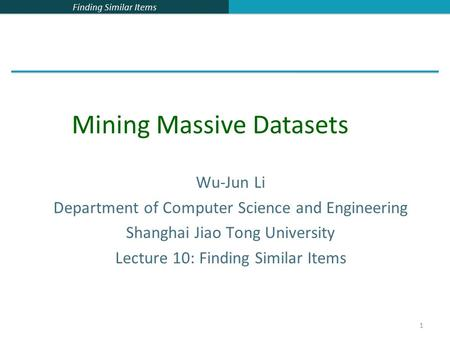 Finding Similar Items 1 Wu-Jun Li Department of Computer Science and Engineering Shanghai Jiao Tong University Lecture 10: Finding Similar Items Mining.
