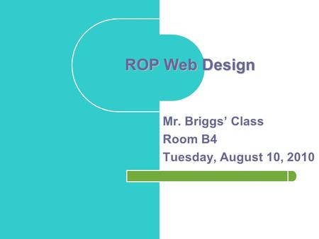ROP Web Design Mr. Briggs' <strong>Class</strong> Room B4 Tuesday, August 10, 2010.