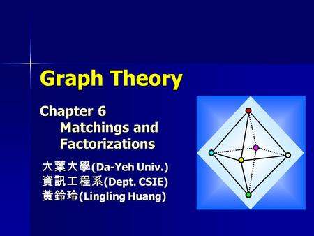 Graph Theory Chapter 6 Matchings and Factorizations 大葉大學 (Da-Yeh Univ.) 資訊工程系 (Dept. CSIE) 黃鈴玲 (Lingling Huang)