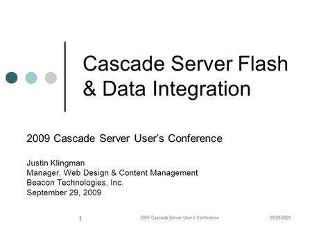 09/29/20092009 Cascade Server User's Conference 1 Cascade Server Flash & Data Integration 2009 Cascade Server User's Conference Justin Klingman Manager,