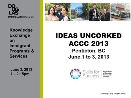 © Training Group, Douglas College IDEAS UNCORKED ACCC 2013 Penticton, BC June 1 to 3, 2013 Knowledge Exchange on Immigrant Programs & Services June 3,