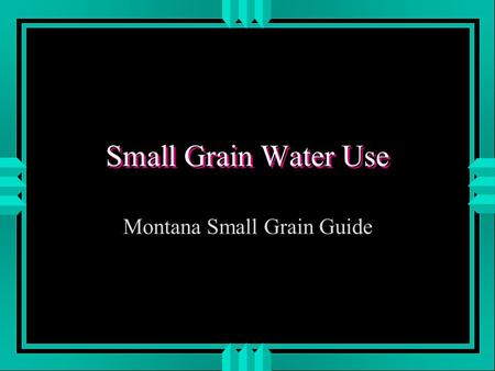 Small Grain Water Use Montana Small Grain Guide. Water - Nitrogen Relationship u Studies show that without adequate Nitrogen, wheat & barley yields increase.