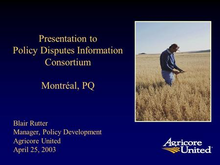 Blair Rutter Manager, Policy Development Agricore United April 25, 2003 Presentation to Policy Disputes Information Consortium Montréal, PQ.
