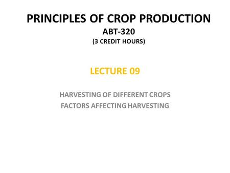 PRINCIPLES OF CROP PRODUCTION ABT-320 (3 CREDIT HOURS) LECTURE 09 HARVESTING OF DIFFERENT CROPS FACTORS AFFECTING HARVESTING.