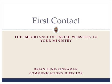 THE IMPORTANCE OF PARISH WEBSITES TO YOUR MINISTRY First Contact BRIAN FUNK-KINNAMAN COMMUNICATIONS DIRECTOR.