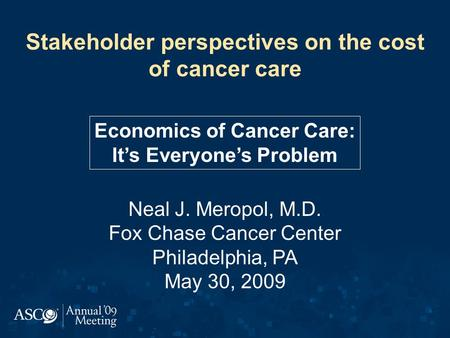 Stakeholder perspectives on the cost of cancer care Neal J. Meropol, M.D. Fox Chase Cancer Center Philadelphia, PA May 30, 2009 Economics of Cancer Care: