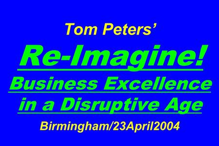 Tom Peters' Re-Imagine! Business Excellence in a Disruptive Age Birmingham/23April2004.