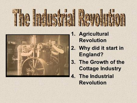 1.Agricultural Revolution 2.Why did it start in England? 3.The Growth of the Cottage Industry 4.The Industrial Revolution.