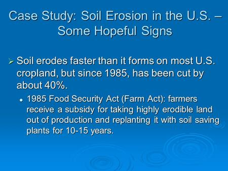 Case Study: Soil Erosion in the U.S. – Some Hopeful Signs  Soil erodes faster than it forms on most U.S. cropland, but since 1985, has been cut by about.