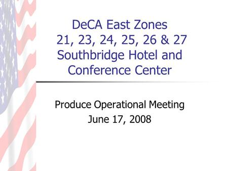DeCA East Zones 21, 23, 24, 25, 26 & 27 Southbridge Hotel and Conference Center Produce Operational Meeting June 17, 2008.