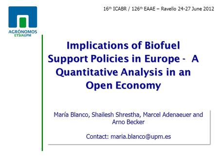 Implications of Biofuel Support Policies in Europe - A Quantitative Analysis in an Open Economy María Blanco, Shailesh Shrestha, Marcel Adenaeuer and Arno.