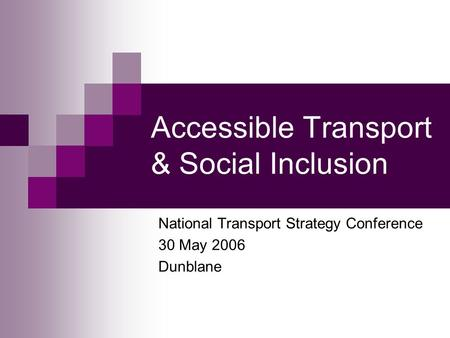 Accessible Transport & Social Inclusion National Transport Strategy Conference 30 May 2006 Dunblane.