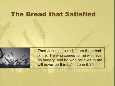 "The Bread that Satisfied Then Jesus declared, ""I am the bread of life. He who comes to me will never go hungry, and he who believes in me will never be."