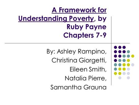 A Framework for Understanding Poverty, by Ruby Payne Chapters 7-9 By: Ashley Rampino, Christina Giorgetti, Eileen Smith, Natalia Pierre, Samantha Grauna.