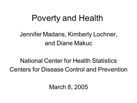 Poverty and Health Jennifer Madans, Kimberly Lochner, and Diane Makuc National Center for Health Statistics Centers for Disease Control and Prevention.