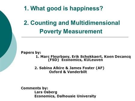 1. What good is happiness? 2. Counting and Multidimensional Poverty Measurement Papers by: 1. Marc Fleurbaey, Erik Schokkaert, Koen Decancq (FSD) Economics,