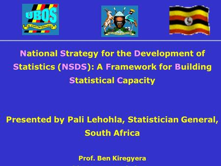 National Strategy for the Development of Statistics (NSDS): A Framework for Building Statistical Capacity Presented by Pali Lehohla, Statistician General,