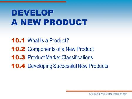© South-Western Publishing DEVELOP A NEW PRODUCT 10.1 10.1 What Is a Product? 10.2 10.2 Components of a New Product 10.3 10.3 Product Market Classifications.
