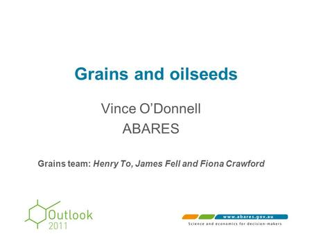 Grains and oilseeds Vince O'Donnell ABARES Grains team: Henry To, James Fell and Fiona Crawford.
