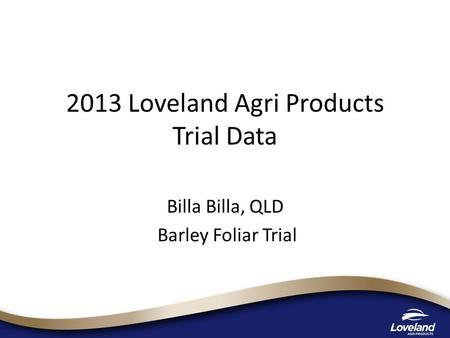 2013 Loveland Agri Products Trial Data Billa Billa, QLD Barley Foliar Trial.