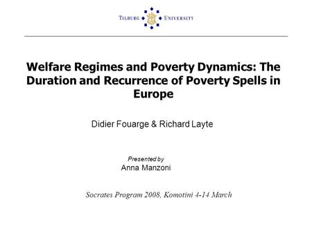 Welfare Regimes and Poverty Dynamics: The Duration and Recurrence of Poverty Spells in Europe Didier Fouarge & Richard Layte Presented by Anna Manzoni.