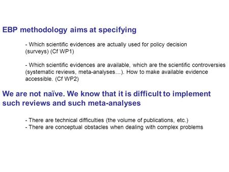 EBP methodology aims at specifying - Which scientific evidences are actually used for policy decision (surveys) (Cf WP1) - Which scientific evidences are.