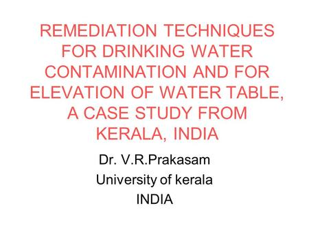 REMEDIATION TECHNIQUES FOR DRINKING WATER CONTAMINATION AND FOR ELEVATION OF WATER TABLE, A CASE STUDY FROM KERALA, INDIA Dr. V.R.Prakasam University of.