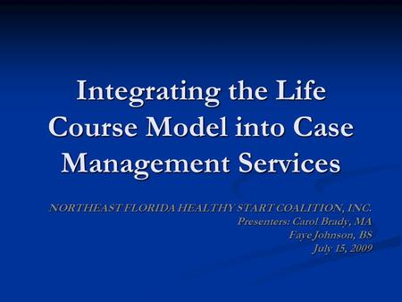 Integrating the Life Course Model into Case Management Services NORTHEAST FLORIDA HEALTHY START COALITION, INC. Presenters: Carol Brady, MA Faye Johnson,