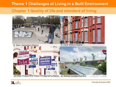 Theme 1 Challenges of Living in a Built Environment Chapter 1 Quality of life and standard of living © Hodder Education 2009.