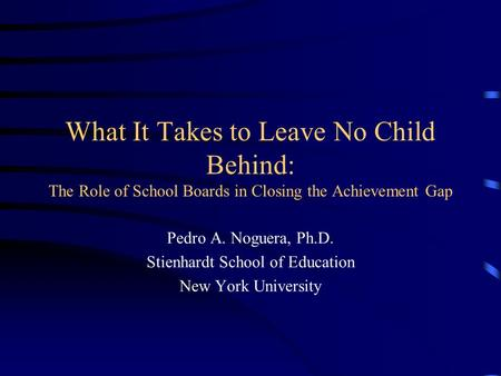 What It Takes to Leave No Child Behind: The Role of School Boards in Closing the Achievement Gap Pedro A. Noguera, Ph.D. Stienhardt School of Education.