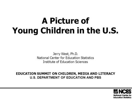 A Picture of Young Children in the U.S. Jerry West, Ph.D. National Center for Education Statistics Institute of Education Sciences EDUCATION SUMMIT ON.