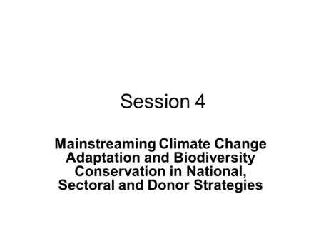 Session 4 Mainstreaming Climate Change Adaptation and Biodiversity Conservation in National, Sectoral and Donor Strategies.