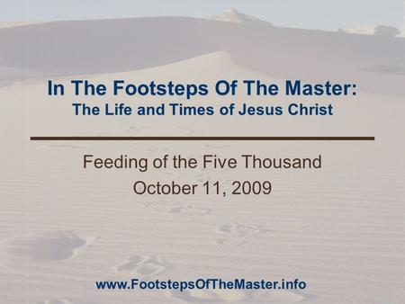 In The Footsteps Of The Master: The Life and Times of Jesus Christ Feeding of the Five Thousand October 11, 2009 www.FootstepsOfTheMaster.info.