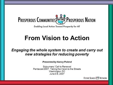 From Vision to Action Engaging the whole system to create and carry out new strategies for reducing poverty Presented by Nancy Polend Sojourners / Call.