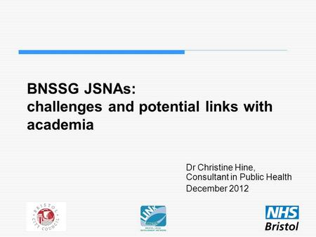BNSSG JSNAs: challenges and potential links with academia Dr Christine Hine, Consultant in Public Health December 2012.