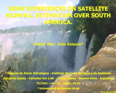 SOME EXPERIENCES ON SATELLITE RAINFALL ESTIMATION OVER SOUTH AMERICA. Daniel Vila 1, Inés Velasco 2 1 Sistema de Alerta Hidrológico - Instituto Nacional.