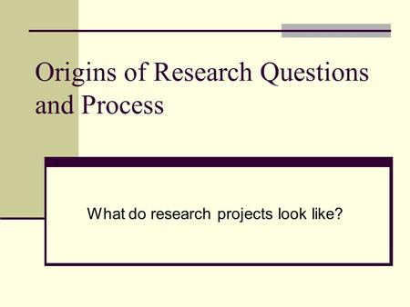 Origins of Research Questions and Process What do research projects look like?